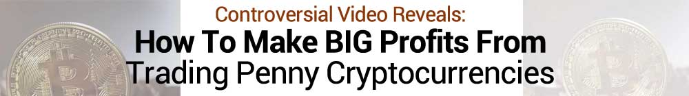 controversial video reveals how to make big profits traing penny cryptocurrencies